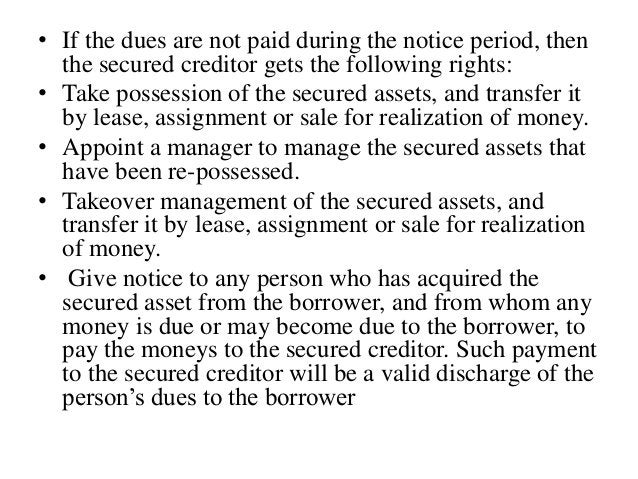 • If the dues are not paid during the notice period, then the secured creditor gets the following rights: • Take possessio...
