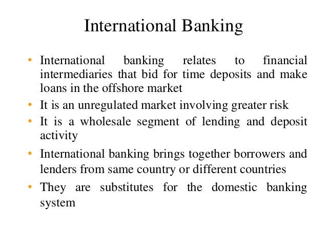 International Banking • International banking relates to financial intermediaries that bid for time deposits and make loan...