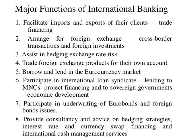 Major Functions of International Banking 1. Facilitate imports and exports of their clients – trade financing 2. Arrange f...
