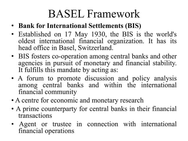 BASEL Framework • Bank for International Settlements (BIS) • Established on 17 May 1930, the BIS is the world's oldest int...