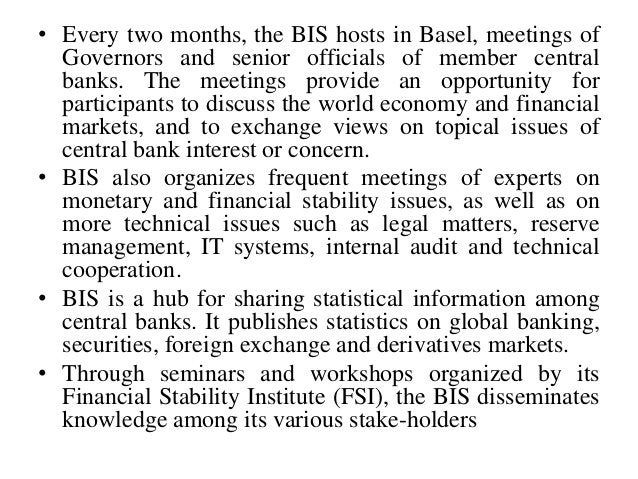 • Every two months, the BIS hosts in Basel, meetings of Governors and senior officials of member central banks. The meetin...