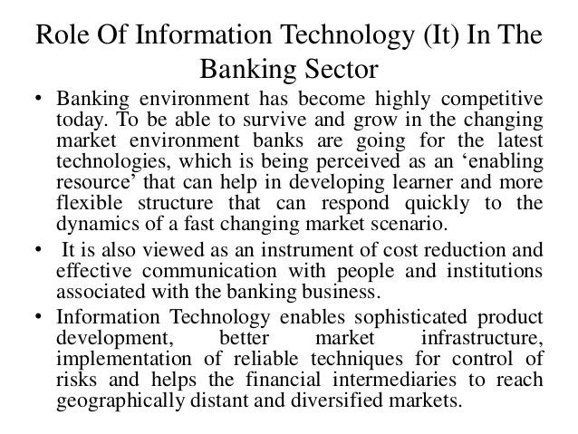 Role Of Information Technology (It) In The Banking Sector • Banking environment has become highly competitive today. To be...