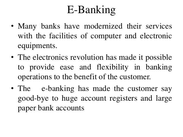 E-Banking • Many banks have modernized their services with the facilities of computer and electronic equipments. • The ele...