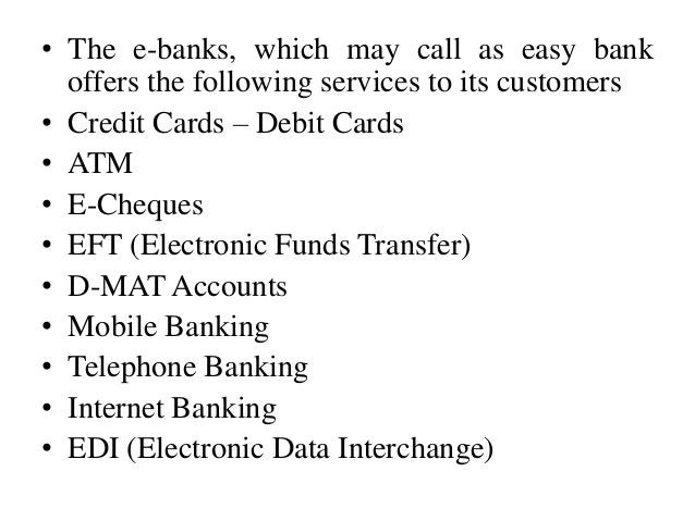 • The e-banks, which may call as easy bank offers the following services to its customers • Credit Cards – Debit Cards • A...