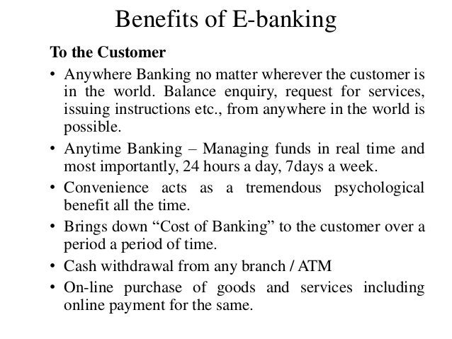 Benefits of E-banking To the Customer • Anywhere Banking no matter wherever the customer is in the world. Balance enquiry,...