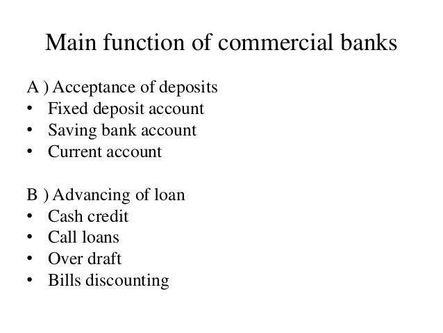 Main function of commercial banks A ) Acceptance of deposits • Fixed deposit account • Saving bank account • Current accou...