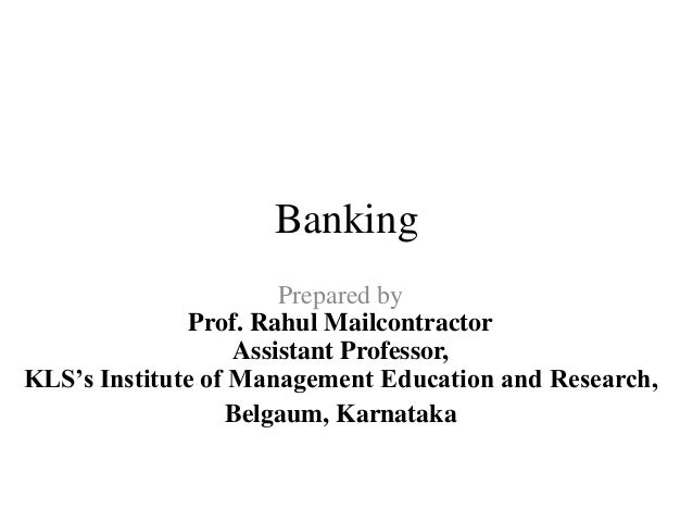 Banking Prepared by Prof. Rahul Mailcontractor Assistant Professor, KLS's Institute of Management Education and Research, ...