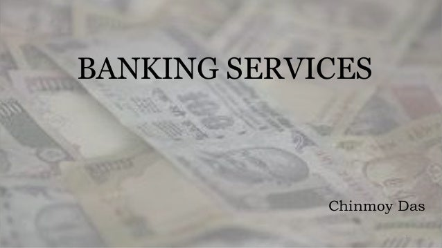 BANKING SERVICES  Chinmoy Das  1