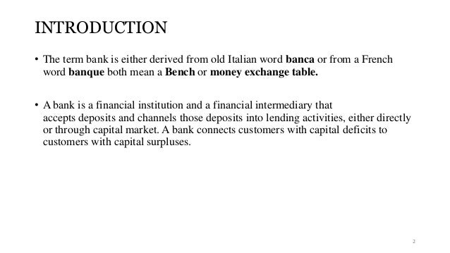 INTRODUCTION  • The term bank is either derived from old Italian word banca or from a French  word banque both mean a Benc...