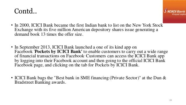 Contd..  • In 2000, ICICI Bank became the first Indian bank to list on the New York Stock  Exchange with its five million ...