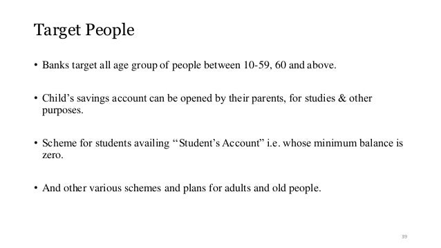 Target People  • Banks target all age group of people between 10-59, 60 and above.  • Child's savings account can be opene...