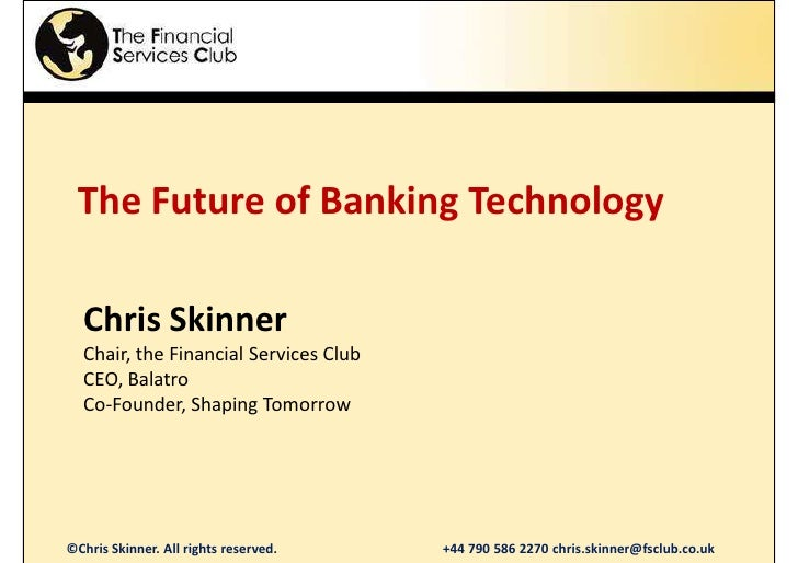 The Future of Banking Technology    Chris Skinner   Chair, the Financial Services Club   CEO, Balatro   Co-Founder, Shapin...
