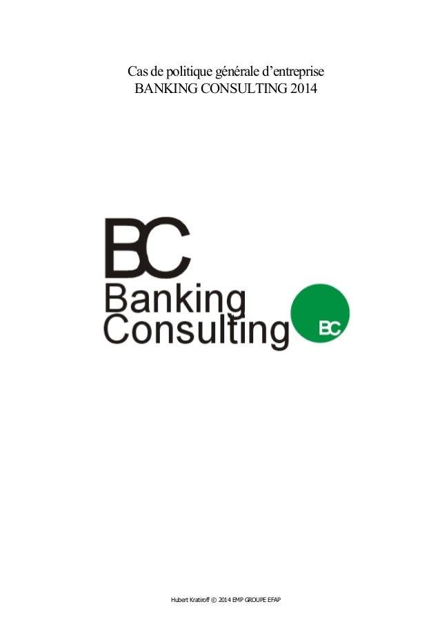 Cas de politique générale d'entreprise  BANKING CONSULTING 2014  Hubert Kratiroff © 2014 EMP GROUPE EFAP