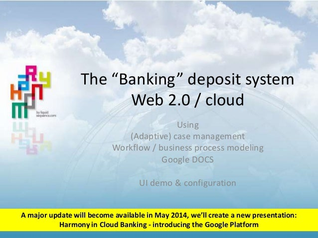 """The """"Banking"""" deposit system Web 2.0 / cloud Using (Adaptive) case management Workflow / business process modeling Google ..."""