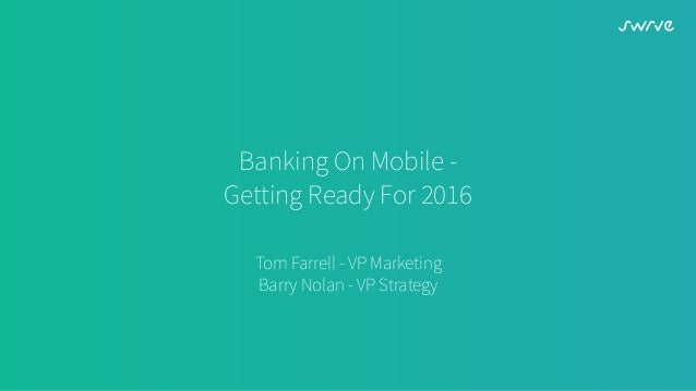 Banking On Mobile - Getting Ready For 2016 Tom Farrell - VP Marketing Barry Nolan - VP Strategy