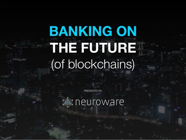 BANKING ON THE FUTURE (of blockchains) ! ! ! PRESENTED BY