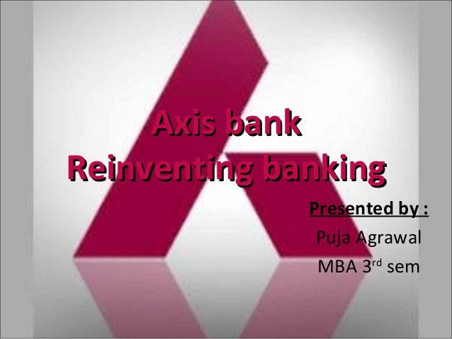 Axis bankAxis bank Reinventing bankingReinventing banking Presented by : Puja Agrawal MBA 3rd sem