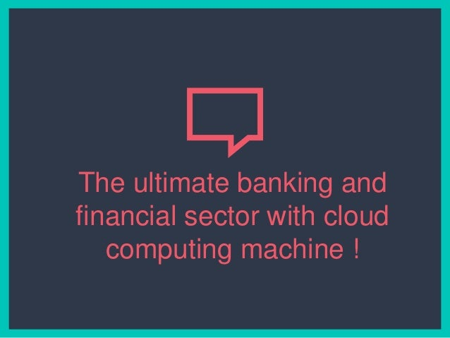 The ultimate banking and financial sector with cloud computing machine !