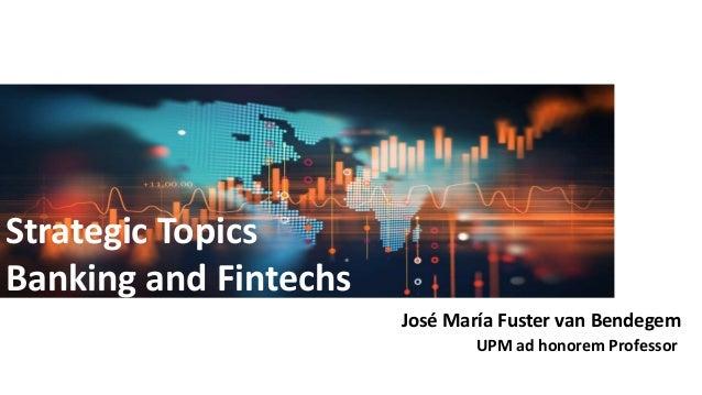 Strategic Topics Banking and Fintechs José María Fuster van Bendegem UPM ad honorem Professor