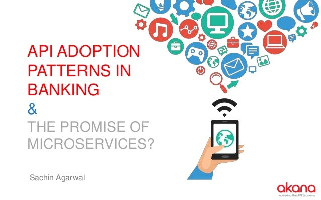 API ADOPTION PATTERNS IN BANKING & THE PROMISE OF MICROSERVICES? Sachin Agarwal