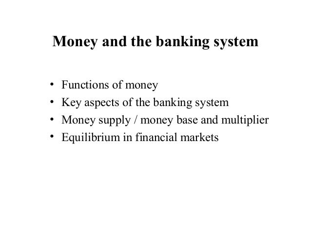 Money and the banking system•   Functions of money•   Key aspects of the banking system•   Money supply / money base and m...