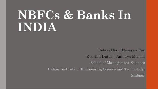 NBFCs & Banks In INDIA Debraj Das | Debayan Ray Koushik Dutta | Anindya Mondal School of Management Sciences Indian Instit...