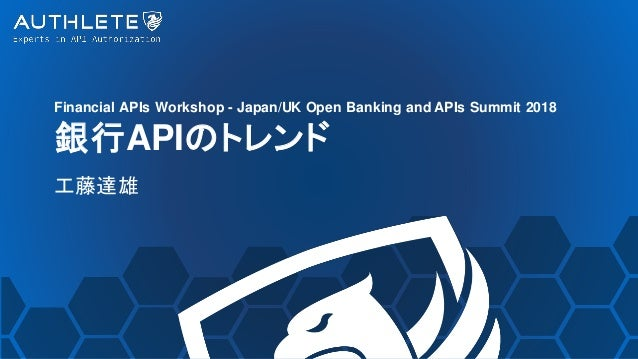 Financial APIs Workshop - Japan/UK Open Banking and APIs Summit 2018 銀行APIのトレンド 工藤達雄