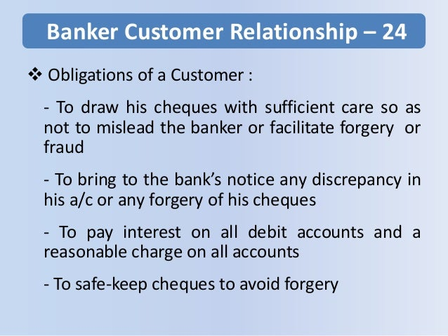 Banker Customer Relationship – 24  Obligations of a Customer : - To draw his cheques with sufficient care so as not to mi...