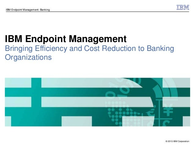 © 2013 IBM CorporationIBM Endpoint Management: BankingIBM Endpoint ManagementBringing Efficiency and Cost Reduction to Ban...