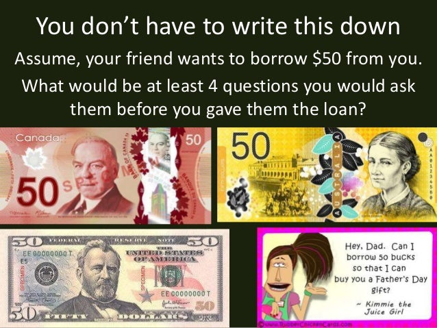 You don't have to write this down Assume, your friend wants to borrow $50 from you. What would be at least 4 questions you...