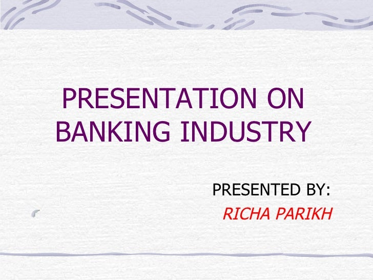 PRESENTATION ON BANKING INDUSTRY <ul><li>PRESENTED BY: </li></ul><ul><li>RICHA PARIKH </li></ul>