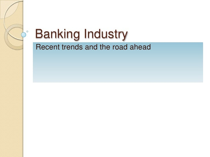 Banking IndustryRecent trends and the road ahead