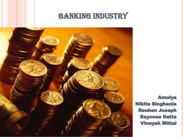 BANKING INDUSTRY                            Amulya                   Nikita Singhania                    Reuben Joseph    ...