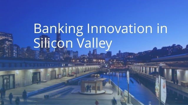 Banking Innovation in Silicon Valley