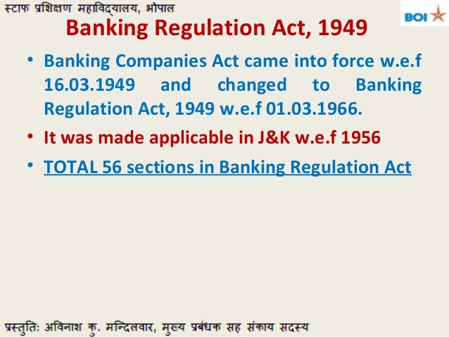 importance of banking regulation act The banking regulation act of 1949 came into operations with effect from march, 16 1949 the purpose of this act was to supplement the companies act and help consolidate the prevailing laws at that time relating to banking companies.