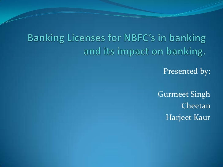 Banking Licenses for NBFC's in banking and its impact on banking.<br />                                      Presented by:...