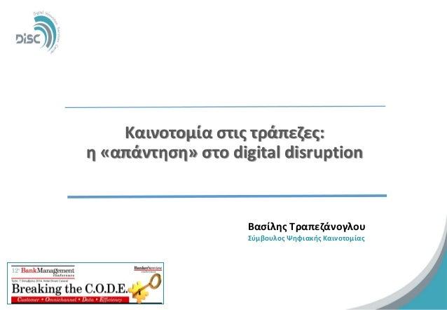 Kαινοτομία στις τράπεζες: η «απάντηση» στο digital disruption  1  Βασίλης Τραπεζάνογλου  Σύμβουλος Ψηφιακής Καινοτομίας