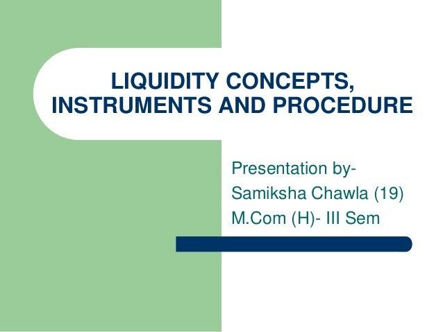 LIQUIDITY CONCEPTS, INSTRUMENTS AND PROCEDURE Presentation bySamiksha Chawla (19) M.Com (H)- III Sem