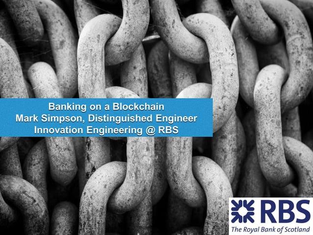 Banking on a Blockchain Mark Simpson, Distinguished Engineer Innovation Engineering @ RBS