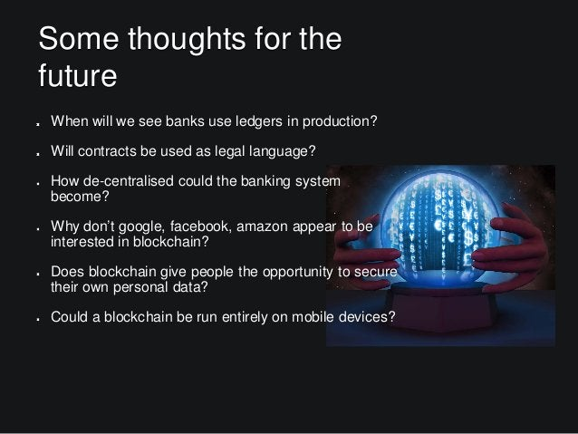 Some thoughts for the future When will we see banks use ledgers in production? Will contracts be used as legal language? H...