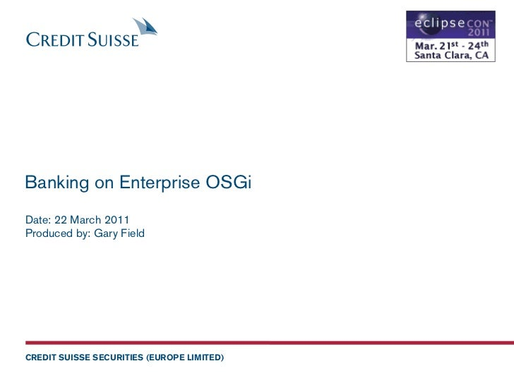 Banking on Enterprise OSGiDate: 22 March 2011Produced by: Gary FieldCREDIT SUISSE SECURITIES (EUROPE LIMITED)
