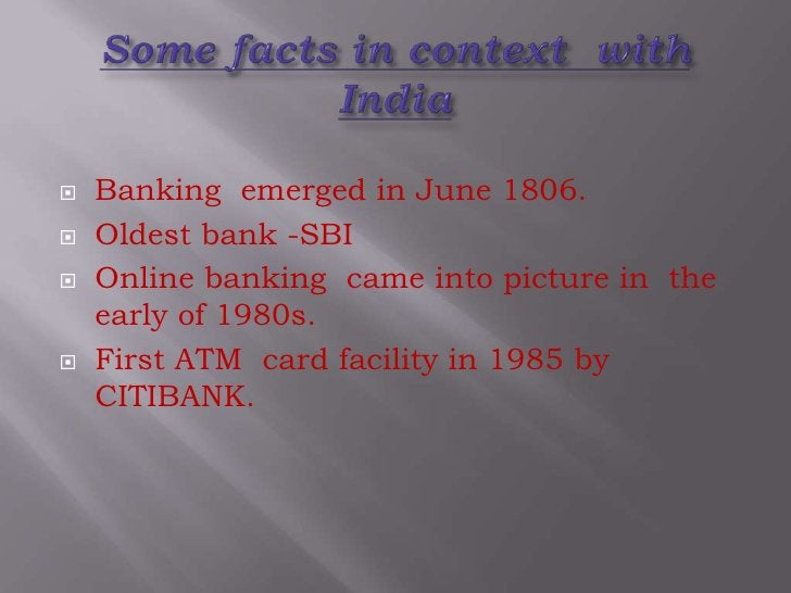 Some facts in context  with India<br />Banking emerged in June 1806. <br />Oldest bank -SBI<br />Online banking  came into...