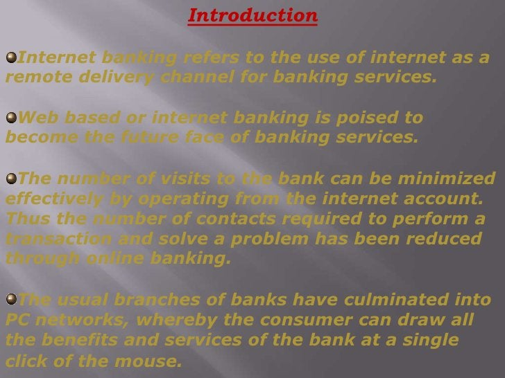 Introduction<br />Internet banking refers to the use of internet as a remote delivery channel for banking services.<br />...