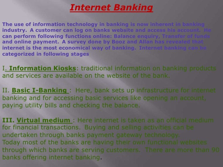 Internet Banking<br />The use of information technology in banking is now inherent in banking industry. A customer can lo...