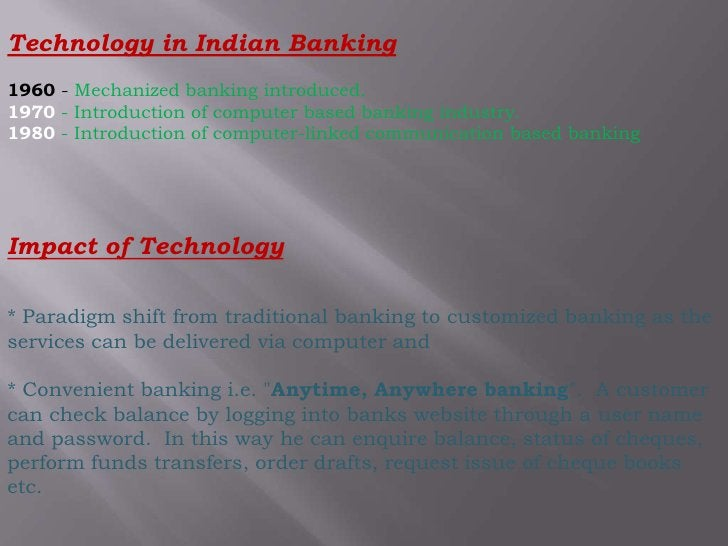 Technology in Indian Banking <br />1960 - Mechanized banking introduced.1970 - Introduction of computer based banking indu...