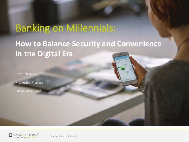 Banking on Millennials: Noah Thomas Marketing Manager info@easysol.net How to Balance Security and Convenience in the Digi...