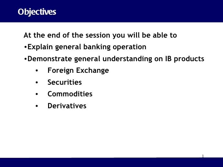 Objectives <ul><li>At the end of the session you will be able to  </li></ul><ul><li>Explain general banking operation </li...