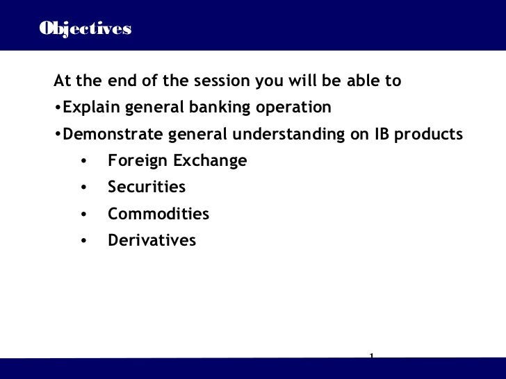 Objectives At the end of the session you will be able to •Explain general banking operation •Demonstrate general understan...