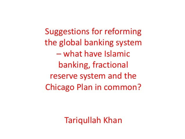 Suggestions for reformingthe global banking system   – what have Islamic    banking, fractional reserve system and theChic...