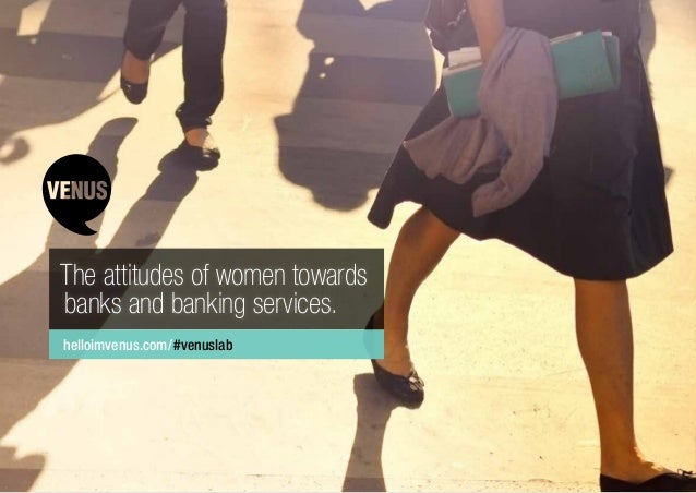 The attitudes of women towards banks and banking services. helloimvenus.com/#venuslab